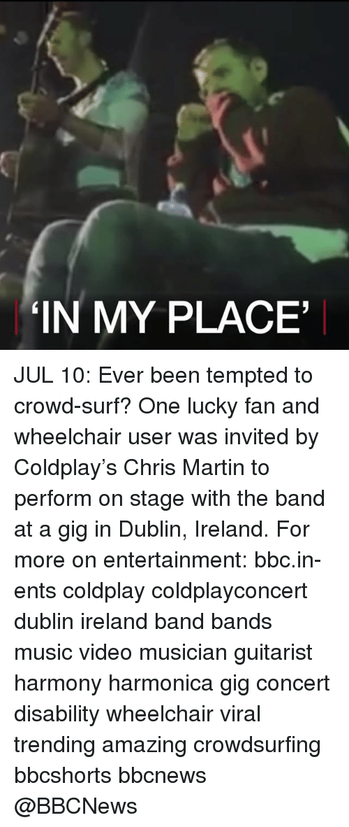 Coldplay, Martin, and Memes: IN MY PLACE JUL 10: Ever been tempted to crowd-surf? One lucky fan and wheelchair user was invited by Coldplay's Chris Martin to perform on stage with the band at a gig in Dublin, Ireland. For more on entertainment: bbc.in-ents coldplay coldplayconcert dublin ireland band bands music video musician guitarist harmony harmonica gig concert disability wheelchair viral trending amazing crowdsurfing bbcshorts bbcnews @BBCNews