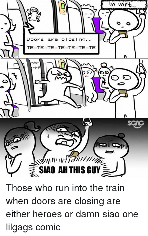 Memes, Run, and Heroes: In mYt.  Doors are clos i n9.  TE-TE-TE-TE-TE-TE-TE  Door  loses  ˋ兀  氵SIAO AH THIS GUY Those who run into the train when doors are closing are either heroes or damn siao one lilgags comic