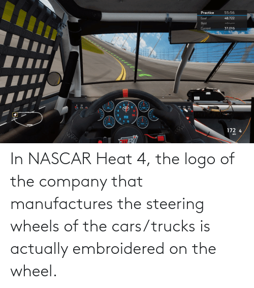 nascar: In NASCAR Heat 4, the logo of the company that manufactures the steering wheels of the cars/trucks is actually embroidered on the wheel.