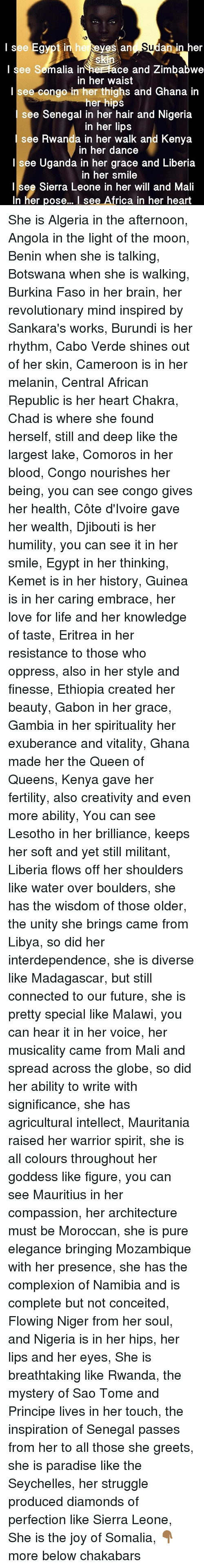 Egyption: in  ne  an in her  I see Semalia in heerace and Zimbabwe  in her waist  I see congo in her thighs and Ghana in  her hips  e Senegal in her hair and Nigeria  in her lips  see Rwanda in her walk and Kenya  n her dance  Isee Uganda in her grace and Liberia  in her smile  l see Sierra Leone in her will and Mali  In her pose... I see Africa in her heart She is Algeria in the afternoon, Angola in the light of the moon, Benin when she is talking, Botswana when she is walking, Burkina Faso in her brain, her revolutionary mind inspired by Sankara's works, Burundi is her rhythm, Cabo Verde shines out of her skin, Cameroon is in her melanin, Central African Republic is her heart Chakra, Chad is where she found herself, still and deep like the largest lake, Comoros in her blood, Congo nourishes her being, you can see congo gives her health, Côte d'Ivoire gave her wealth, Djibouti is her humility, you can see it in her smile, Egypt in her thinking, Kemet is in her history, Guinea is in her caring embrace, her love for life and her knowledge of taste, Eritrea in her resistance to those who oppress, also in her style and finesse, Ethiopia created her beauty, Gabon in her grace, Gambia in her spirituality her exuberance and vitality, Ghana made her the Queen of Queens, Kenya gave her fertility, also creativity and even more ability, You can see Lesotho in her brilliance, keeps her soft and yet still militant, Liberia flows off her shoulders like water over boulders, she has the wisdom of those older, the unity she brings came from Libya, so did her interdependence, she is diverse like Madagascar, but still connected to our future, she is pretty special like Malawi, you can hear it in her voice, her musicality came from Mali and spread across the globe, so did her ability to write with significance, she has agricultural intellect, Mauritania raised her warrior spirit, she is all colours throughout her goddess like figure, you can see Mauritius in her compassion, her architecture must be Moroccan, she is pure elegance bringing Mozambique with her presence, she has the complexion of Namibia and is complete but not conceited, Flowing Niger from her soul, and Nigeria is in her hips, her lips and her eyes, She is breathtaking like Rwanda, the mystery of Sao Tome and Principe lives in her touch, the inspiration of Senegal passes from her to all those she greets, she is paradise like the Seychelles, her struggle produced diamonds of perfection like Sierra Leone, She is the joy of Somalia, 👇🏾 more below chakabars