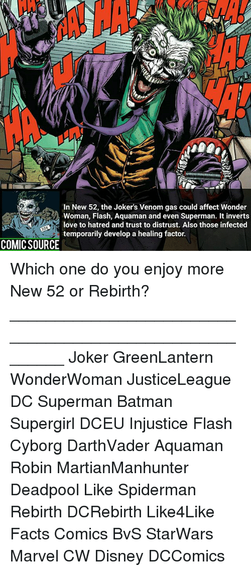 Batman, Disney, and Facts: In New 52, the Joker's Venom gas could affect Wonder  Woman, Flash, Aquaman and even Superman. It inverts  love to hatred and trust to distrust. Also those infected  temporarily develop a healing factor.  COMIC SOURCE Which one do you enjoy more New 52 or Rebirth? ________________________________________________________ Joker GreenLantern WonderWoman JusticeLeague DC Superman Batman Supergirl DCEU Injustice Flash Cyborg DarthVader Aquaman Robin MartianManhunter Deadpool Like Spiderman Rebirth DCRebirth Like4Like Facts Comics BvS StarWars Marvel CW Disney DCComics