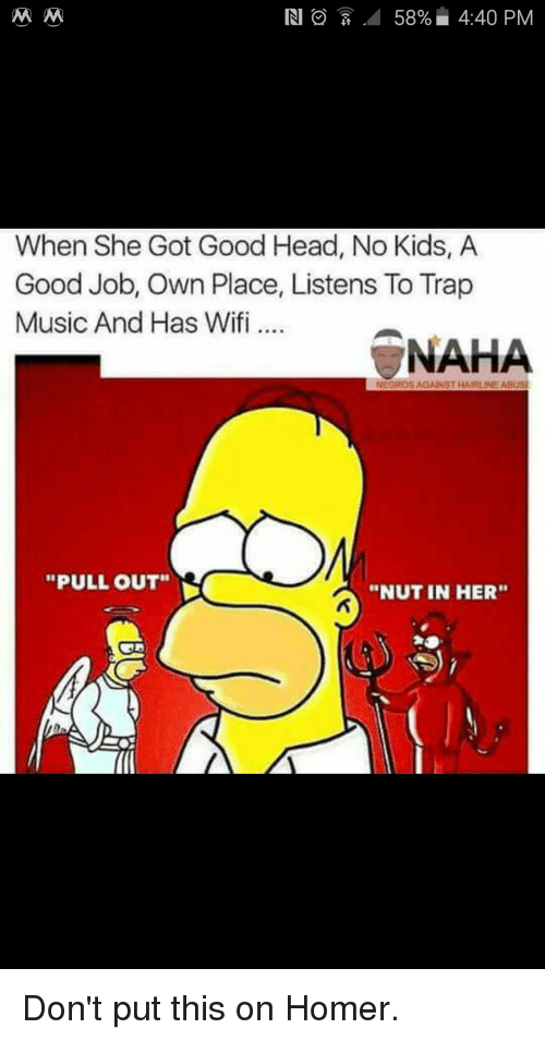 "Head, Music, and Trap: IN O  58% 4:40 PM  M M  When She Got Good Head, No Kids, A  Good Job, Own Place, Listens To Trap  Music And Has Wifi...  NAHA  NEGROS AGAINST HAARLINEABUSI  ""PULL OUT""  ""NUT IN HER"" Don't put this on Homer."