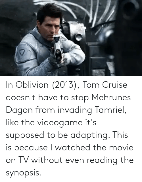 Tom Cruise: In Oblivion (2013), Tom Cruise doesn't have to stop Mehrunes Dagon from invading Tamriel, like the videogame it's supposed to be adapting. This is because I watched the movie on TV without even reading the synopsis.