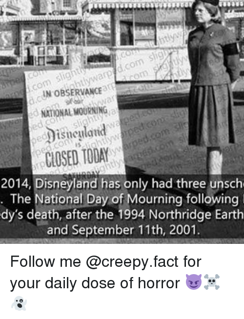 dys: IN OBSERVANCE  NATONAL MOURNING  CLOSED TODAY  2014, Disneyland has only had three unsch  The National Day of Mourning following  dy's death, after the 1994 Northridge Earth  and September 11th, 2001 Follow me @creepy.fact for your daily dose of horror 😈☠️👻