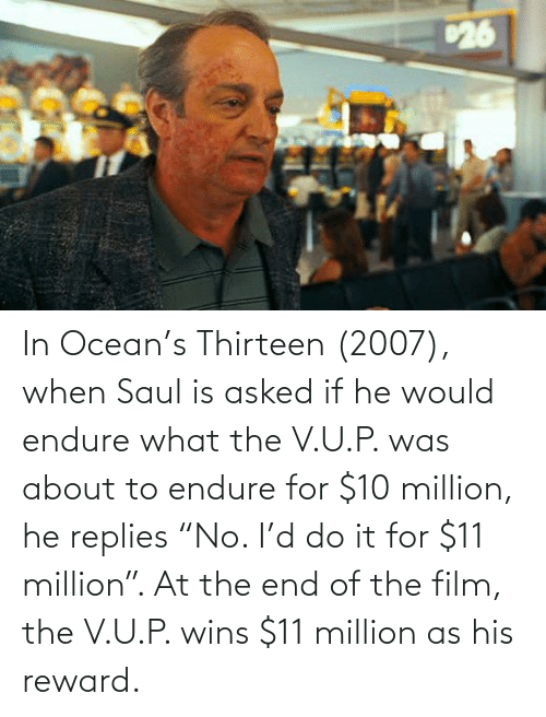 "endure: In Ocean's Thirteen (2007), when Saul is asked if he would endure what the V.U.P. was about to endure for $10 million, he replies ""No. I'd do it for $11 million"". At the end of the film, the V.U.P. wins $11 million as his reward."