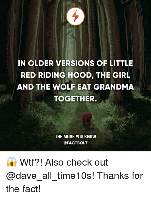 Grandma, Memes, and The More You Know: IN OLDER VERSIONS OF LITTLE  RED RIDING HOOD, THE GIRL  AND THE WOLF EAT GRANDMA  TOGETHER.  THE MORE YOU KNOW  @FACT BOLT 😱 Wtf?! Also check out @dave_all_time10s! Thanks for the fact!