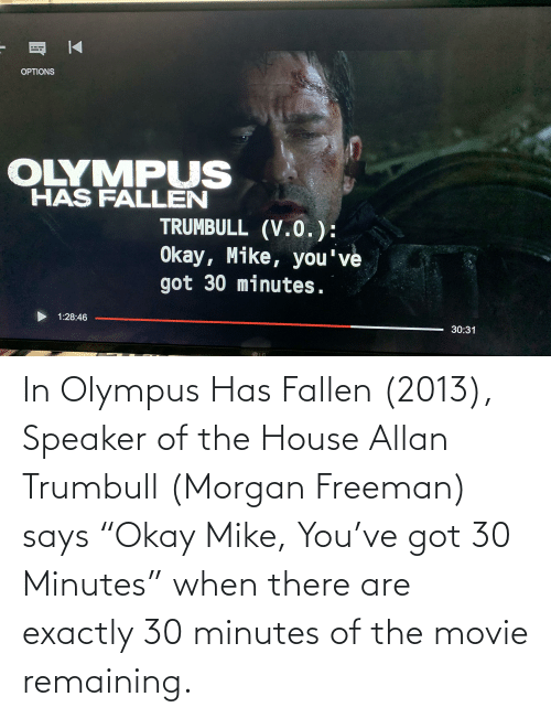"Morgan Freeman: In Olympus Has Fallen (2013), Speaker of the House Allan Trumbull (Morgan Freeman) says ""Okay Mike, You've got 30 Minutes"" when there are exactly 30 minutes of the movie remaining."