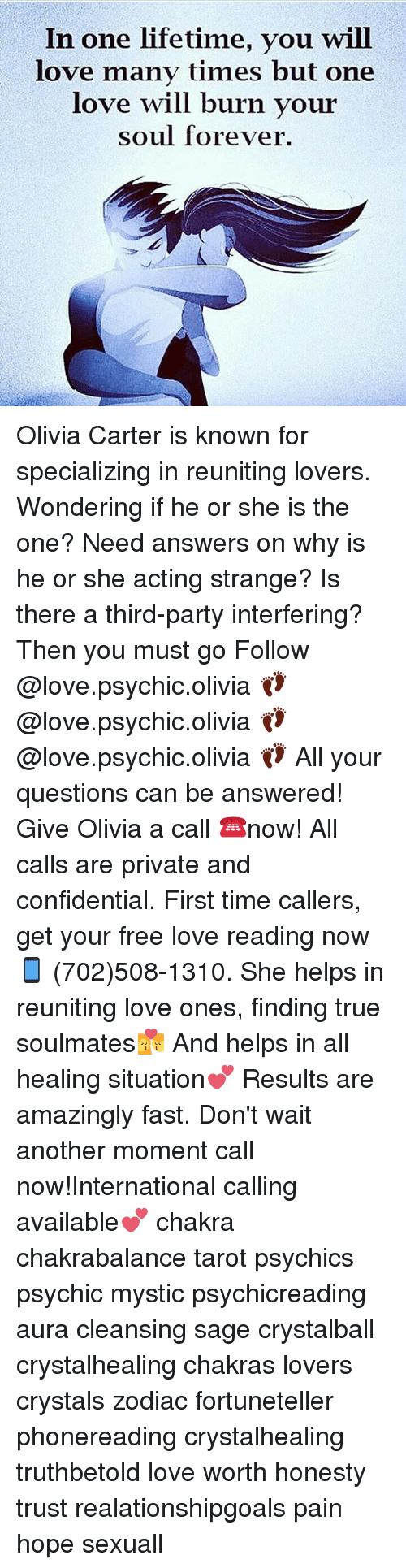Love, Memes, and Party: In one lifetime, you will  love many times but one  love will burn vour  soul forever. Olivia Carter is known for specializing in reuniting lovers. Wondering if he or she is the one? Need answers on why is he or she acting strange? Is there a third-party interfering? Then you must go Follow @love.psychic.olivia 👣 @love.psychic.olivia 👣 @love.psychic.olivia 👣 All your questions can be answered! Give Olivia a call ☎️now! All calls are private and confidential. First time callers, get your free love reading now 📱 (702)508-1310. She helps in reuniting love ones, finding true soulmates💏 And helps in all healing situation💕 Results are amazingly fast. Don't wait another moment call now!International calling available💕 chakra chakrabalance tarot psychics psychic mystic psychicreading aura cleansing sage crystalball crystalhealing chakras lovers crystals zodiac fortuneteller phonereading crystalhealing truthbetold love worth honesty trust realationshipgoals pain hope sexuall