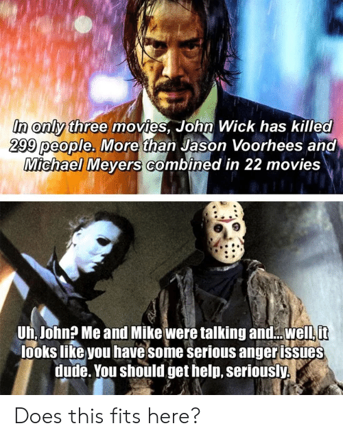 jason voorhees: in only three movies, John Wick has killed  299 people. More than Jason Voorhees and  Michael Meyers Combined in 22 movies  Uh, John? Me and Mike were talking andwell it  looks like you have some serious anger issues  dude. You should get help, seriously. Does this fits here?