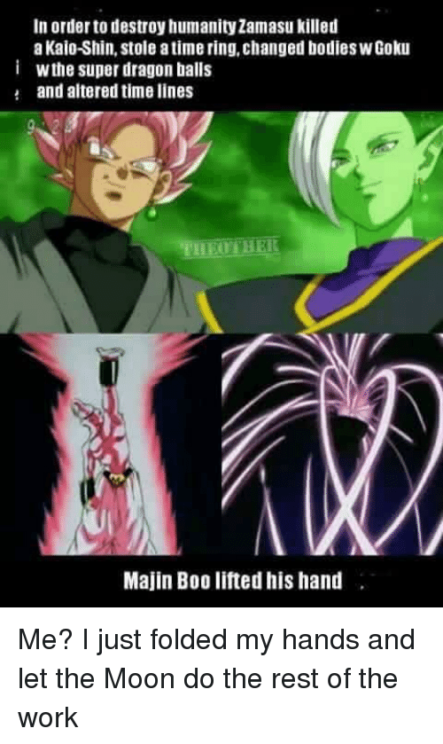 Atimate: In order to destroy humanity Zamasu killed  a Kaio-Shin, stole atime ring, changed bodies WGoku  i Wthe super dragon balls  and altered timelines  Majin Boo lifted his hand Me? I just folded my hands and let the Moon do the rest of the work