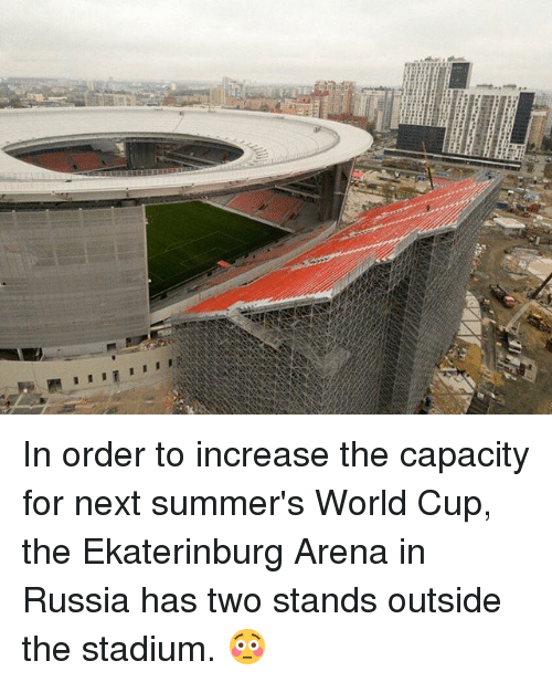 Memes, World Cup, and Russia: In order to increase the capacity for next summer's World Cup, the Ekaterinburg Arena in Russia has two stands outside the stadium. 😳
