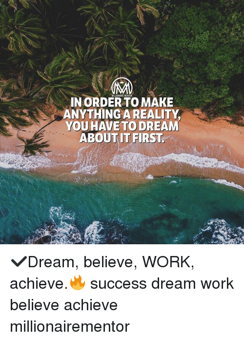 Dream Work: IN ORDER TO MAKE  ANYTHING A REALITY  YOU HAVE TO DREAM  ABOUT IT FIRST ✔️Dream, believe, WORK, achieve.🔥 success dream work believe achieve millionairementor