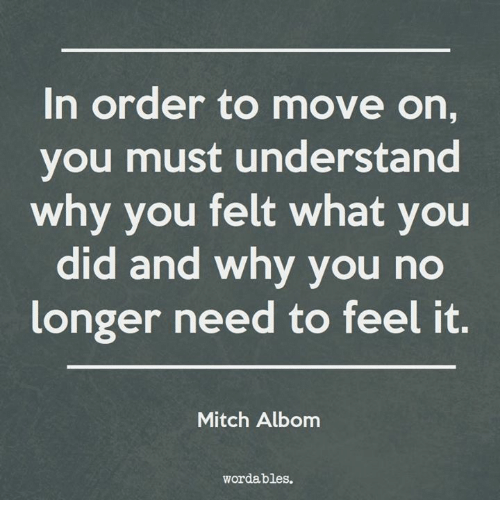 why you no: In order to move on,  you must understand  why you felt what you  did and why you no  longer need to feel it.  Mitch Albom  wordables.