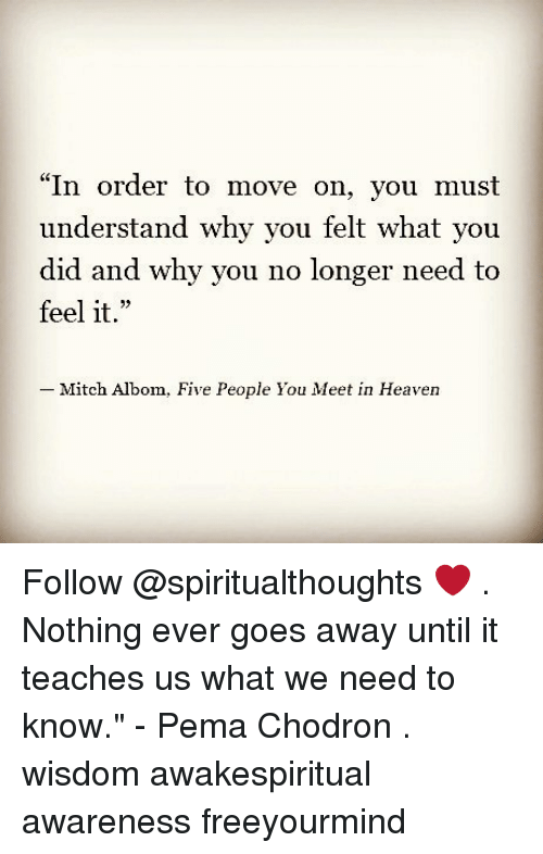 "why you no: ""In order to move on, you must  understand why you felt what you  did and why you no longer need to  feel it.""  23  Mitch Albom,  Five People You Meet in Heaven Follow @spiritualthoughts ❤ . Nothing ever goes away until it teaches us what we need to know."" - Pema Chodron . wisdom awakespiritual awareness freeyourmind"