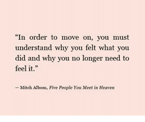 "why you no: ""In order to move on, you must  understand why you felt what you  did and why you no longer need to  feel it.""  L 2  Mitch Albom, Five People You Meet in Heaven"