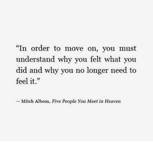 "why you no: ""In order to move on, you must  understand why you felt what you  did and why you no longer need to  feel it.  -Mitch Albom, Five People You Meet in Heaven"