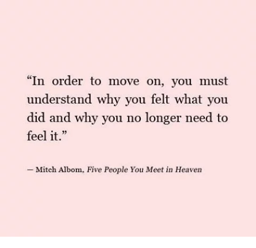 "why you no: ""In order to move on, you must  understand why you felt what you  did and why you no longer need to  feel it.""  -Mitch Albom, Five People You Meet in Heaven"