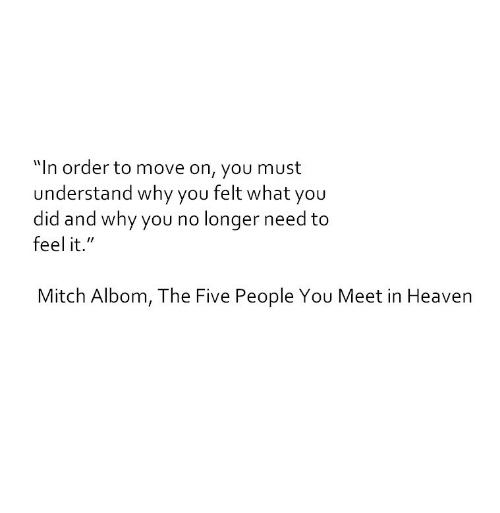 "why you no: ""In order to move on, you must  understand why you felt what you  did and why you no longer need to  feel it.""  Mitch Albom, The Five People You Meet in Heaven"