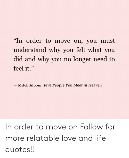 "why you no: ""In order to move on, you must  understand why you felt what you  did and why you no longer need to  feel it.""  - Mitch Albom, Five People You Meet in Heaven In order to move on  Follow for more relatable love and life quotes!!"