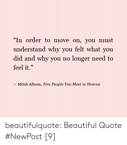 "why you no: ""In order to move on, you must  understand why you felt what you  did and why you no longer need to  feel it.""  -Mitch Albom, Five People You Meet in Heaven beautifulquote:  Beautiful Quote #NewPost [9]"