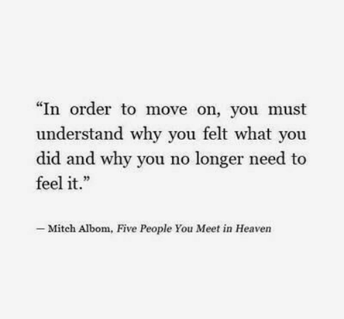 "Moved On: ""In order to move on, you must  understand why you felt what you  did and why you no longer need to  feel it.  .23  - Mitch Albom, Five People You Meet in Heaven"