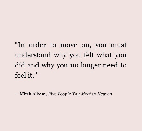 "why you no: ""In order to move on, you must  understand why you felt what you  did and why you no longer need to  feel it.""  35  _ Mitch Albom, Five People You Meet in Heaven"