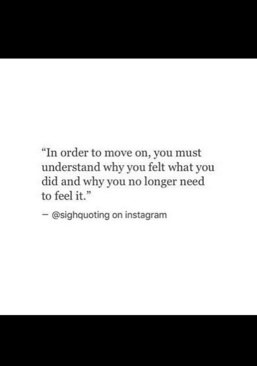 "why you no: ""In order to move on, you must  understand why you felt what you  did and why you no longer need  to feel it.""  - @sighquoting on instagram"