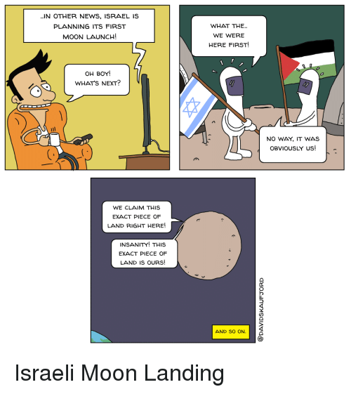 News, Politics, and Israel: ..IN OTHER NEWS, ISRAEL IS  PLANNING ITS FIRST  MOON LAUNCH!  WHAT THE.  WE WERE  HERE FIRST!  OH BOY!  WHAT'S NEXT?  NO WAY. IT WAS  OBVIOUSLY US!-  WE CLAIM THIS  EXACT PIECE OF  LAND RIGHT HERE!  INSANITY! THiS  EXACT PIECE OF  LAND IS OURS!  AND SO ON