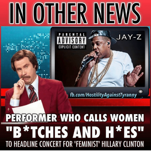 """memes: IN OTHER NEWS  PARENTAL Ma  JAY-Z  EXPLICIT CONTENT  .com/Hosti  PERFORMER WHO CALLS WOMEN  """"B*TCHES AND H*ES""""  TO HEADLINE CONCERT FOR FEMINIST"""" HILLARY CLINTON"""