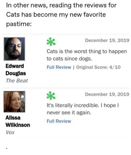 score: In other news, reading the reviews for  Cats has become my new favorite  pastime:  December 19, 2019  Cats is the worst thing to happen  to cats since dogs.  Edward  Full Review | Original Score: 4/10  Douglas  The Beat  December 19, 2019  It's literally incredible. I hope I  never see it again.  Alissa  Full Review  Wilkinson  Vox .