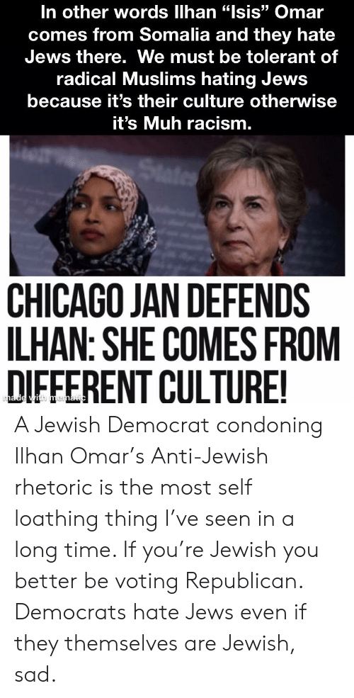 """Voting Republican: In other words llhan """"lsis"""" Omar  comes from Somalia and they hate  Jews there. We must be tolerant of  radical Muslims hating Jews  because it's their culture otherwise  t's Muh racism.  12  CHICAGO JAN DEFENDS  LHAN: SHE COMES FROM  DIFFERENT CULTURE A Jewish Democrat condoning Ilhan Omar's Anti-Jewish rhetoric is the most self loathing thing I've seen in a long time. If you're Jewish you better be voting Republican. Democrats hate Jews even if they themselves are Jewish, sad."""