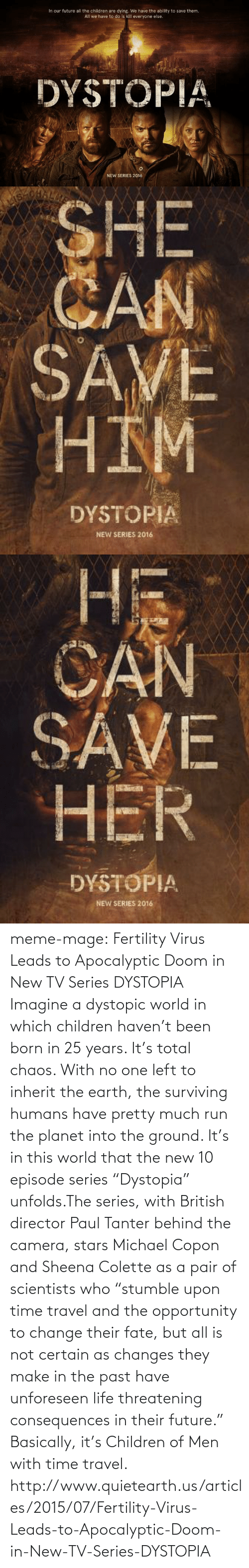 """Children, Future, and Life: In our future all the children are dying. We have the ability to save them.  All we have to do is kill everyone else.  DYSTOPIA  NEW SERIES 2016   SHE  CAN  SAVE  HIM  DYSTOPIA  NEW SERIES 2016   Hi  CAN  SAVE  HER  DYSTOPIA  NEW SERIES 2016 meme-mage:   Fertility Virus Leads to Apocalyptic Doom in New TV Series DYSTOPIA     Imagine a dystopic world in which children haven't been born in 25 years. It's total chaos. With no one left to inherit the earth, the surviving humans have pretty much run the planet into the ground. It's in this world that the new 10 episode series """"Dystopia"""" unfolds.The series, with British director Paul Tanter behind the camera, stars Michael Copon and Sheena Colette as a pair of scientists who """"stumble upon time travel and the opportunity to change their fate, but all is not certain as changes they make in the past have unforeseen life threatening consequences in their future."""" Basically, it's Children of Men with time travel. http://www.quietearth.us/articles/2015/07/Fertility-Virus-Leads-to-Apocalyptic-Doom-in-New-TV-Series-DYSTOPIA"""
