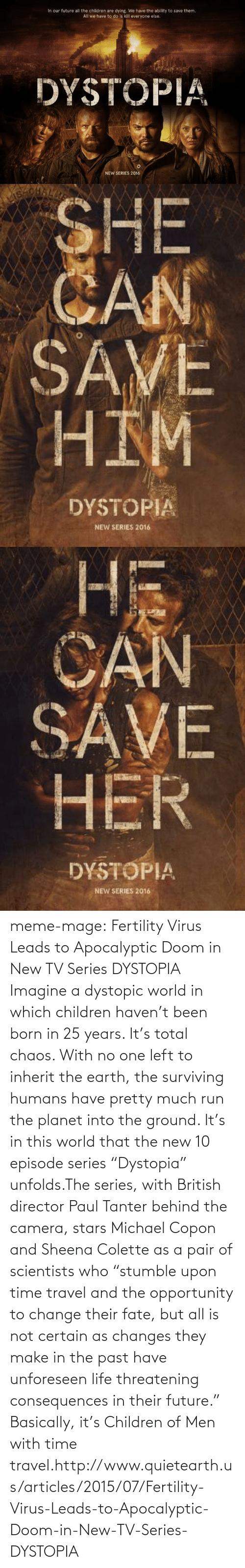 """Children, Future, and Life: In our future all the children are dying. We have the ability to save them.  All we have to do is kill everyone else.  DYSTOPIA  NEW SERIES 2016   SHE  CAN  SAVE  HIM  DYSTOPIA  NEW SERIES 2016   Hi  CAN  SAVE  HER  DYSTOPIA  NEW SERIES 2016 meme-mage:  Fertility Virus Leads to Apocalyptic Doom in New TV Series DYSTOPIA    Imagine a dystopic world in which children haven't been born in 25 years. It's total chaos. With no one left to inherit the earth, the surviving humans have pretty much run the planet into the ground. It's in this world that the new 10 episode series """"Dystopia"""" unfolds.The series, with British director Paul Tanter behind the camera, stars Michael Copon and Sheena Colette as a pair of scientists who """"stumble upon time travel and the opportunity to change their fate, but all is not certain as changes they make in the past have unforeseen life threatening consequences in their future."""" Basically, it's Children of Men with time travel.http://www.quietearth.us/articles/2015/07/Fertility-Virus-Leads-to-Apocalyptic-Doom-in-New-TV-Series-DYSTOPIA"""