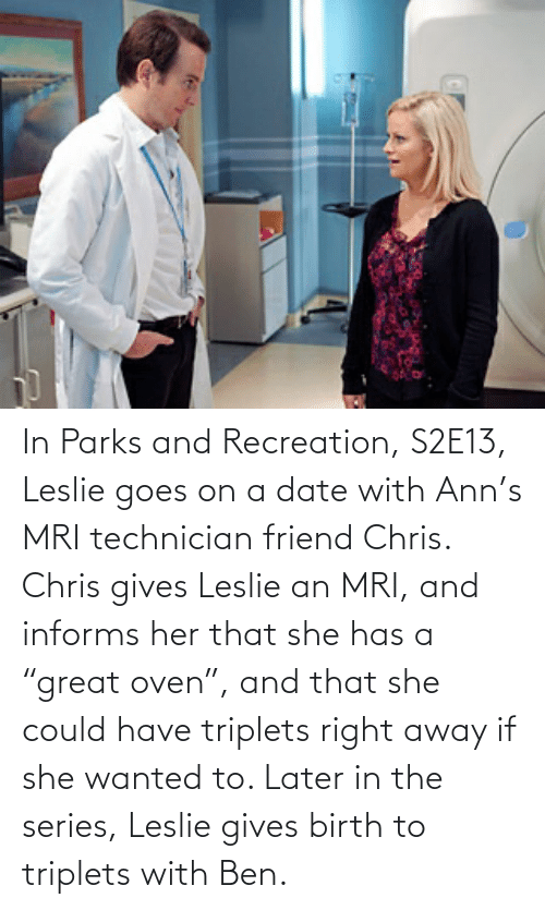 "mri: In Parks and Recreation, S2E13, Leslie goes on a date with Ann's MRI technician friend Chris. Chris gives Leslie an MRI, and informs her that she has a ""great oven"", and that she could have triplets right away if she wanted to. Later in the series, Leslie gives birth to triplets with Ben."