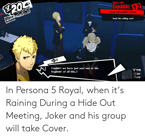 raining: In Persona 5 Royal, when it's Raining During a Hide Out Meeting, Joker and his group will take Cover.