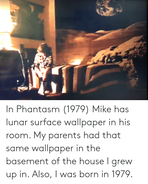 Was Born: In Phantasm (1979) Mike has lunar surface wallpaper in his room. My parents had that same wallpaper in the basement of the house I grew up in. Also, I was born in 1979.
