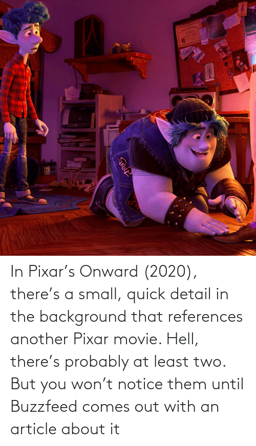 Pixar: In Pixar's Onward (2020), there's a small, quick detail in the background that references another Pixar movie. Hell, there's probably at least two. But you won't notice them until Buzzfeed comes out with an article about it