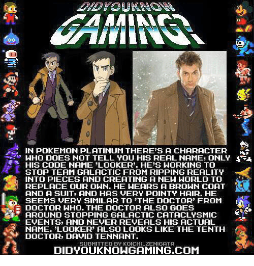 Code Names: -IN pOKEMON pLATINUM THERE'S A CHARACTER  IHO DOES NOT TELL YOU HIS REAL NAME, ONLY  HIS CODE NAME LOOKER'. HE'S WORKING TO  STOP TEAM GALACTIC FROM RIPPING REALITY  INTO PIECES AND CREATING A NEW WORLD TO  REPLACE OUR OWN. HE WEARS A BROWN COAT  AND A SUIT AND HAS VERY POINTY HAIR. HE  SEEMS VERY SIMILAR TO 'THE DOCTOR' FROM  DOCTOR WHO. THE DOCTOR ALSO GOES  AROUND STOPPING GALACTIC CATACLYSMIC  EVENTS, AND NEVER REVEALS HIS ACTUAL  NAME. LOOKER ALSO LOOKS LIKE THE TENTH  DOCTOR, DAVID TENNANT.  SUBMITTED BY KOICHILZENIGATA  EDIDYOUKNOWGAMING.COM