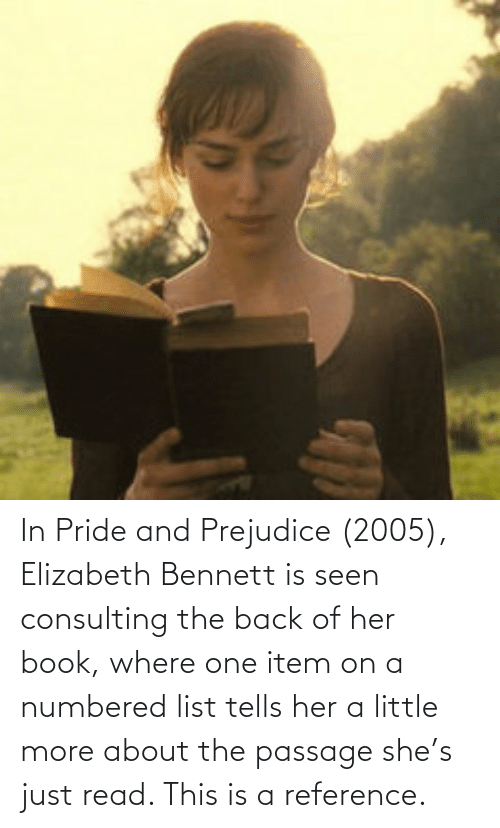 prejudice: In Pride and Prejudice (2005), Elizabeth Bennett is seen consulting the back of her book, where one item on a numbered list tells her a little more about the passage she's just read. This is a reference.