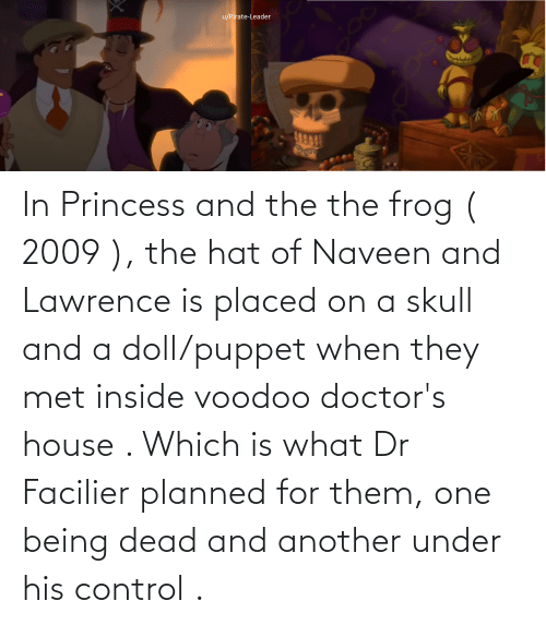 frog: In Princess and the the frog ( 2009 ), the hat of Naveen and Lawrence is placed on a skull and a doll/puppet when they met inside voodoo doctor's house . Which is what Dr Facilier planned for them, one being dead and another under his control .