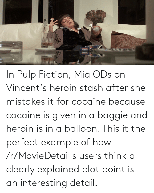 balloon: In Pulp Fiction, Mia ODs on Vincent's heroin stash after she mistakes it for cocaine because cocaine is given in a baggie and heroin is in a balloon. This it the perfect example of how /r/MovieDetail's users think a clearly explained plot point is an interesting detail.