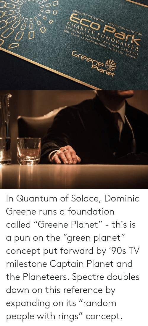 """a pun: In Quantum of Solace, Dominic Greene runs a foundation called """"Greene Planet"""" - this is a pun on the """"green planet"""" concept put forward by '90s TV milestone Captain Planet and the Planeteers. Spectre doubles down on this reference by expanding on its """"random people with rings"""" concept."""