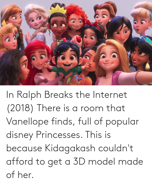princesses: In Ralph Breaks the Internet (2018) There is a room that Vanellope finds, full of popular disney Princesses. This is because Kidagakash couldn't afford to get a 3D model made of her.