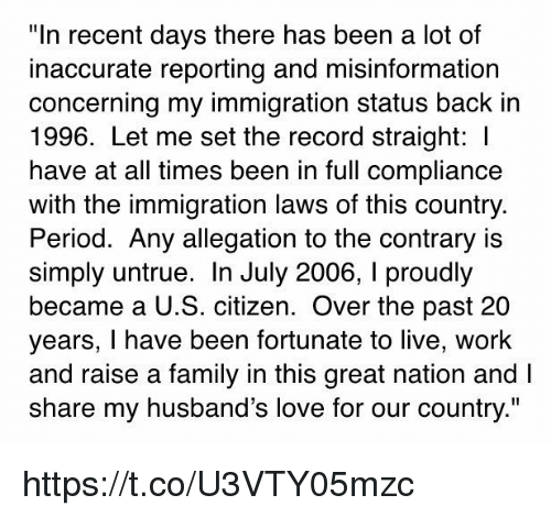 """period: """"In recent days there has been a lot of  inaccurate reporting and misinformation  concerning my immigration status back in  1996. Let me set the record straight:  have at all times been in full compliance  with the immigration laws of this country.  Period. Any allegation to the contrary is  simply untrue. In July 2006, l proudly  became a U.S. citizen. Over the past 20  years, I have been fortunate to live, work  and raise a family in this great nation and l  share my husband's love for our country."""" https://t.co/U3VTY05mzc"""