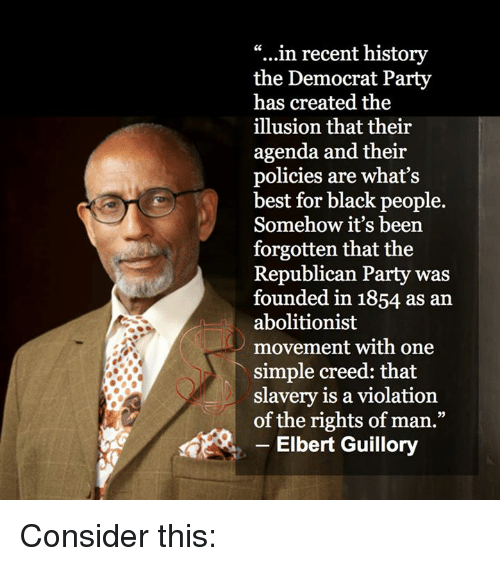 """Memes, Democratic Party, and Republican Party: """"...in recent history  the Democrat Party  has created the  illusion that their  agenda and their  policies are what's  best for black people.  Somehow it's been  forgotten that the  Republican Party was  founded in 1854 as an  abolitionist  movement with one  simple creed: that  slavery is a violation  of the rights of man.""""  Elbert Guillory Consider this:"""