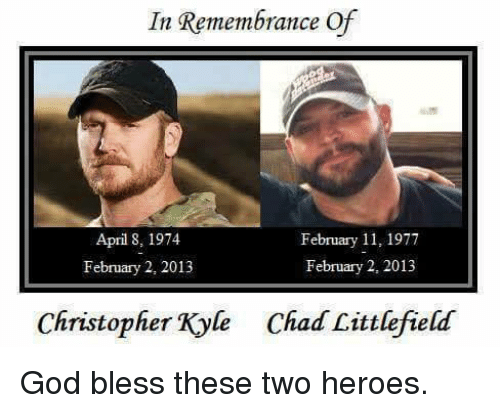 christophe: In Remembrance Of  February 11, 1977  April 8, 1974  February 2, 2013  February 2, 2013  Christopher Kyle Chad Littlefield God bless these two heroes.