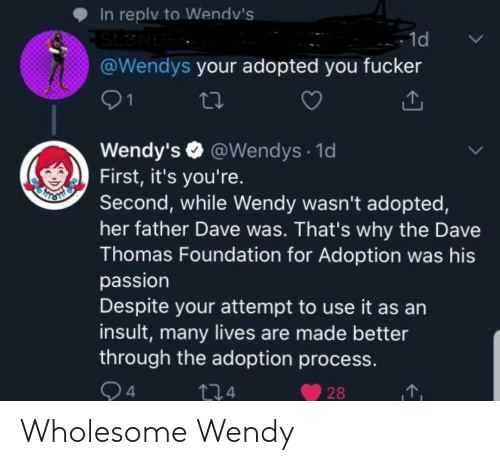 thomas: In replv to Wendv's  SL3NE  @Wendys your adopted you fucker  - 1d  01  Wendy's O @Wendys · 1d  First, it's you're.  Second, while Wendy wasn't adopted,  her father Dave was. That's why the Dave  Thomas Foundation for Adoption was his  passion  Despite your attempt to use it as an  insult, many lives are made better  through the adoption process.  Q4  274  28 Wholesome Wendy