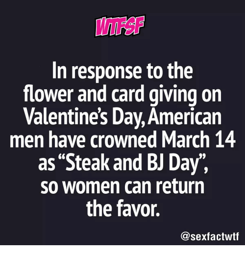 "Bj Day: In response to the  flower and card giving on  Valentine's Day, American  men have crowned March 14  as ""Steak and BJ Day"",  so women can return  the favor.  @sexfactwtf"
