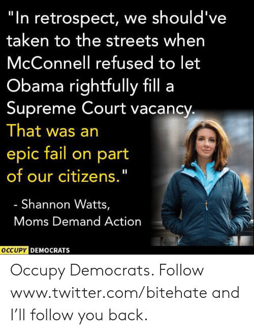 "Occupy Democrats: ""In retrospect, we should've  taken to the streets when  McConnell refused to let  Obama rightfully fill a  Supreme Court vacancy  That was an  epic fail on part  of our citizens.""  Shannon Watts,  Moms Demand Action  OCCUPY DEMOCRATS Occupy Democrats. Follow www.twitter.com/bitehate and I'll follow you back."