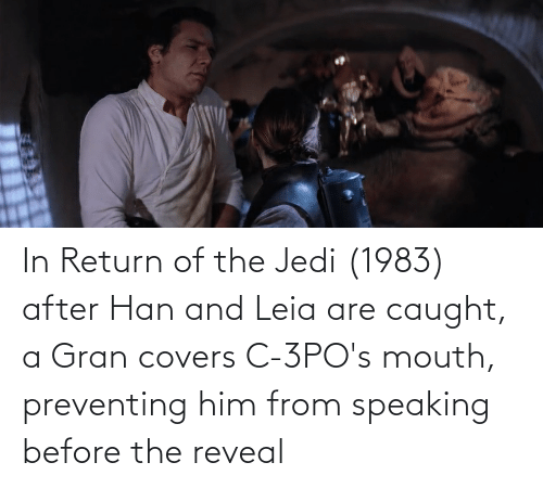 han-and-leia: In Return of the Jedi (1983) after Han and Leia are caught, a Gran covers C-3PO's mouth, preventing him from speaking before the reveal
